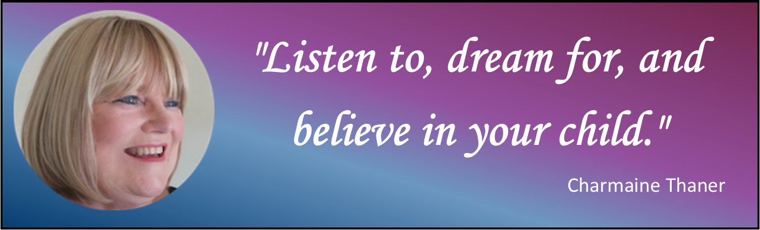 charmaine: Listen to, dream for, and believe in your child.